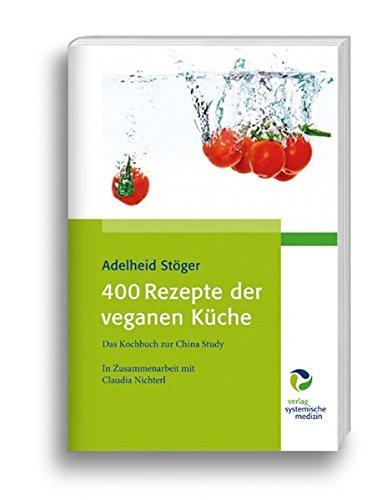 400 Rezepte der veganen Küche: Das Kochbuch zur China Study 400 Küche