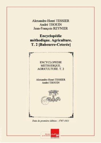 Encyclopédie méthodique. Agriculture. T. 2 [Babeurre-Ceterée] /, parM.l'abbé Tessier, docteur-régent delaFaculté demédecine,del'Académieroyale dessciences,delaSociété royale demédecine,M. Thouin M. Fougeroux deBondaroy,del'Académieroyale dessciences.Tome premier [-septième] [Edition de 1787-1821] par Collectif