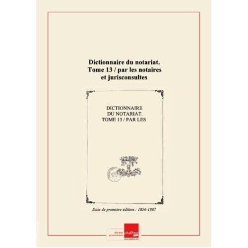 Dictionnaire du notariat. Tome 13 / par les notaires et jurisconsultes rédacteurs du 'Journal des notaires et des avocats' [Edition de 1856-1887]