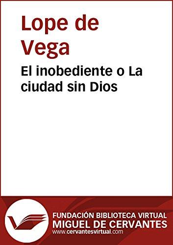 El inobediente o La ciudad sin Dios (Biblioteca Virtual Miguel de Cervantes) por Lope De Vega