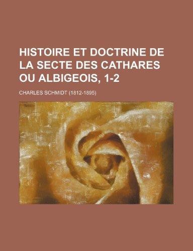 Histoire et Doctrine de La Secte Des Cathares ou Albigeois, 1-2