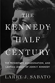 The Kennedy Half-Century: The Presidency, Assassination, and Lasting Legacy of John F. Kennedy by [Sabato, Larry J.]