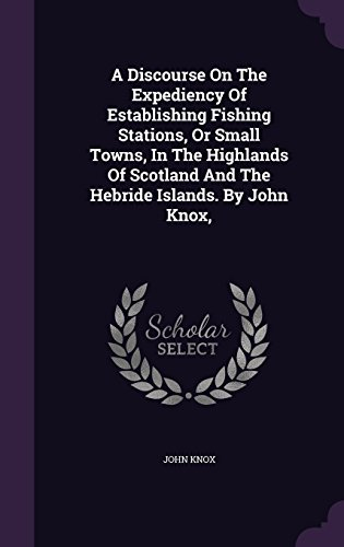 A Discourse On The Expediency Of Establishing Fishing Stations, Or Small Towns, In The Highlands Of Scotland And The Hebride Islands. By John Knox,
