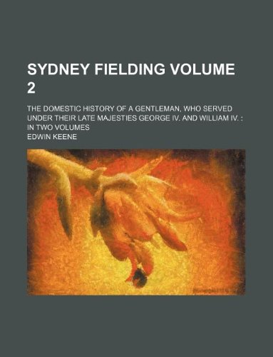Sydney Fielding Volume 2; The Domestic History of a Gentleman, Who Served Under Their Late Majesties George IV. and William IV. in Two Volumes