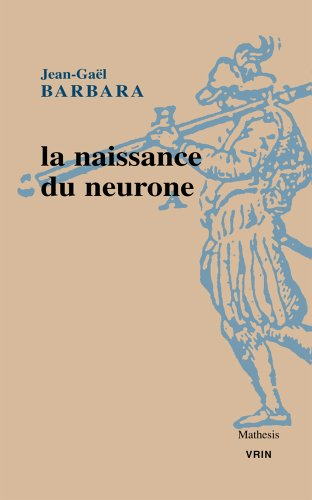 La naissance du neurone. Constitution d'un objet scientifique au XXe siècle