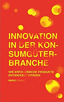 Innovation in der Konsumgüterbranche: Wie erfolgreiche Produkte entwickelt werden von [Stanic, Mirko]