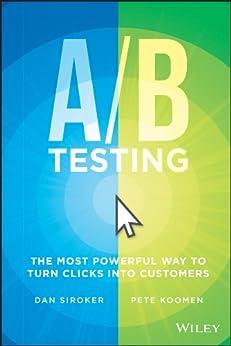 A / B Testing: The Most Powerful Way to Turn Clicks Into Customers by [Siroker, Dan, Koomen, Pete]