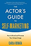 The Actor's Guide to Self-Marketing: How to Brand and Promote Your Unique Image