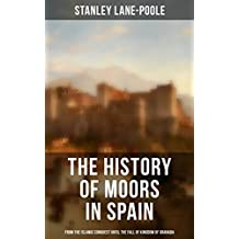 The History of Moors in Spain: From the Islamic Conquest until the Fall of Kingdom of Granada: The Last of the Goths, Wave of Conquest, People of Andalusia, ... Kingdom of Granada (English Edition)