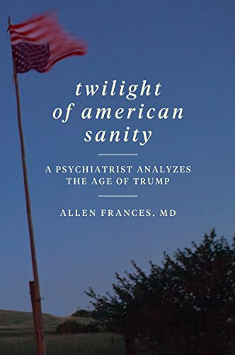 Twilight of American Sanity: A Psychiatrist Analyzes the Age of Trump (Soziologie Von Amerika)