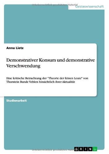 Demonstrativer Konsum und demonstrative Verschwendung: Eine kritische Betrachtung der Theorie der feinen Leute von Thorstein Bunde Veblen hinsichtlich ihrer Aktualität
