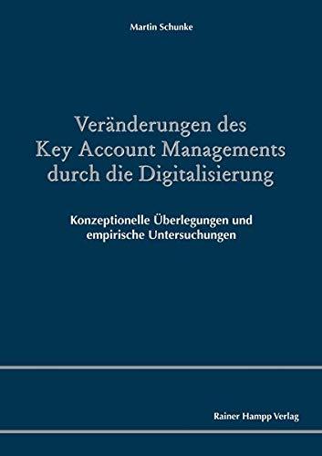 Veränderungen des Key Account Managements durch die Digitalisierung: Konzeptionelle Überlegungen und empirische Untersuchungen
