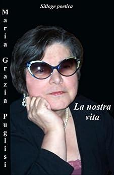 La nostra vita: Silloge poetica con  racconti e poesie di [Puglisi, Maria Grazia]