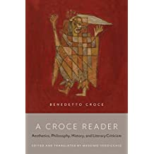 A Croce Reader: Aesthetics, Philosophy, History, and Literary Criticism