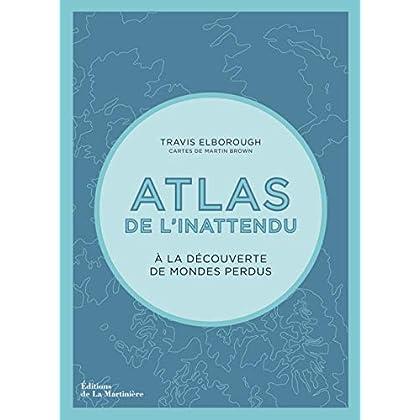 Atlas de l'inattendu - A la découverte des mondes perdus