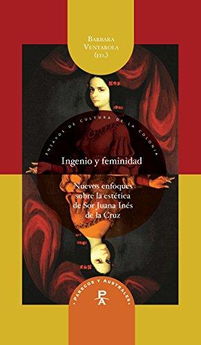 Ingenio y feminidad : nuevos enfoques en la estética de Sor Juana Inés de la Cruz (Parecos y australes. Ensayos de Cultura de la Colonia)