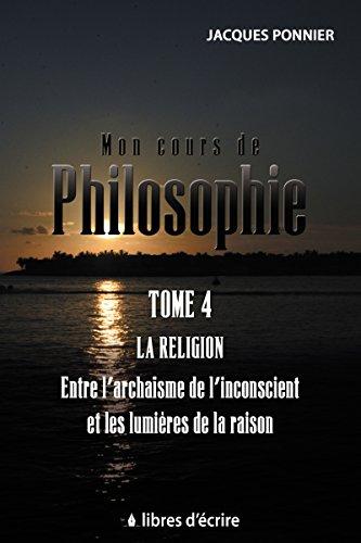 Mon cours de philosophie: Tome 4 - La religion entre l'archaïsme de l'inconscient et les lumières de la raison (Pratique)
