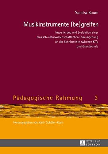 Musikinstrumente (be) greifen: Inszenierung und Evaluation einer musisch-naturwissenschaftlichen Lernumgebung an der Schnittstelle zwischen KiTa und Grundschule (Paedagogische Rahmung 3)