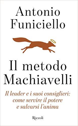 Il metodo Machiavelli: Il leader e i suoi consiglieri: come servire il potere e salvarsi l'anima di Antonio Funiciello