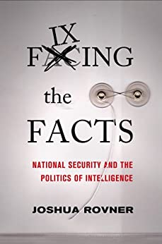 Fixing the Facts: National Security and the Politics of Intelligence (Cornell Studies in Security Affairs) by [Rovner, Joshua]