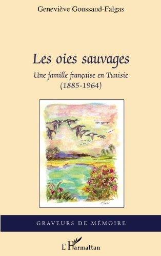Les oies sauvages: Une famille française en Tunisie (1885-1964) par Geneviève Goussaud-Falgas