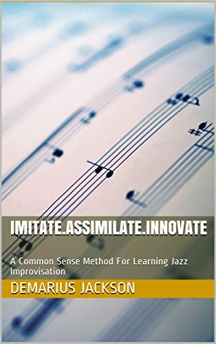 Imitate.Assimilate.Innovate: A Common Sense Method For Learning Jazz Improvisation (English Edition)
