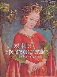Jost Haller, le peintre des chevaliers et l'art en Alsace au XVe siècle