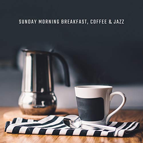 Sunday Morning Breakfast, Coffee & Jazz: Perfect Start a Day with Smooth Jazz 2019 Music, Energy for All Day, Positive Vintage Melodies for Good Mood
