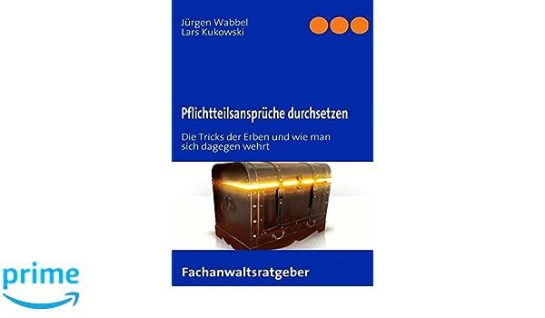 Pflichtteilsansprüche Durchsetzen: Die Tricks Der Erben Und Wie Man Sich  Dagegen Wehrt: Amazon.de: Jürgen Wabbel, Lars Kukowski: Bücher