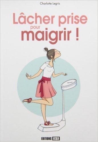 Lâcher prise pour maigrir ! de Charlotte Legris ( 21 février 2013 )