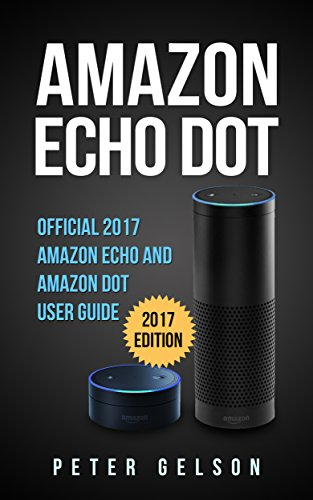 Amazon Echo Dot: Official 2017 Amazon Echo and Amazon Dot User Guide (English Edition)
