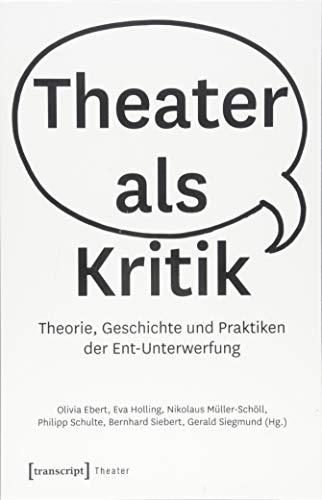 Theater als Kritik: Theorie, Geschichte und Praktiken der Ent-Unterwerfung