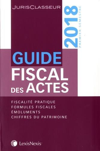 Guide fiscal des actes - Premier semestre 2018: Fiscalité pratique. Formules fiscales. Emoluments. Chiffres du patrimoine