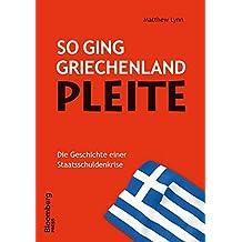 So ging Griechenland Pleite: Die Geschichte einer Staatsschuldenkrise (Bloomberg Press Deutschland)