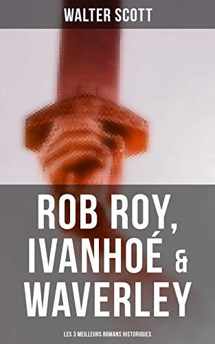 """Couverture du livre Rob Roy, Ivanhoé & Waverley: Les 3 Meilleurs Romans Historiques: Les meilleurs romans historiques de l'un des plus célèbres auteurs écossais, le """" Magicien du Nord """""""