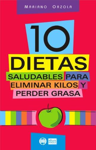 10 DIETAS SALUDABLES para eliminar kilos y perder grasa: Bajar de peso y modelar la silueta nunca fue tan fácil y divertido por Mariano Orzola