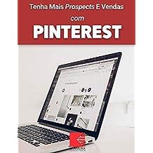 Tenha Mais Prospects E Vendas Com Pinterest: Consiga Mais Clientes Em Potencial, Faça Mais Vendas E Tenha Um Negócio Lucrativo E De Sucesso (Portuguese Edition)