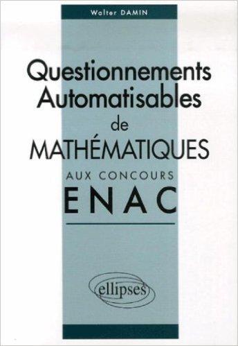Corrigés des sujets de mathématiques posés sous forme de questionnements automatisables aux concours EPL et ICNA de l'ENAC entre 2004 et 2006 de Walter Damin ( 3 mai 2007 )