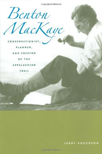 Benton MacKaye: Conservationist, Planner, and Creator of the Appalachian Trail (Creating the North American Landscape)