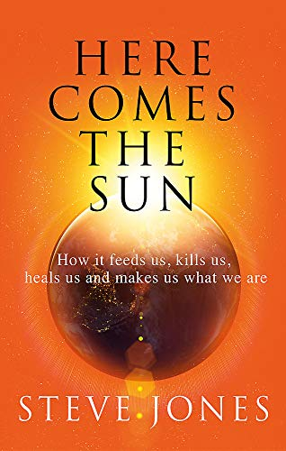 Here Comes the Sun: How it feeds us, kills us, heals us and makes us what we are
