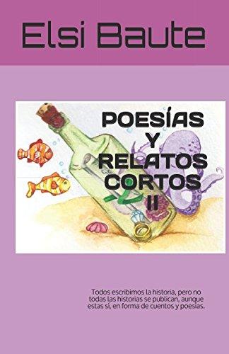 POESÍAS Y RELATOS CORTOS II: Todos escribimos la historia, pero no todas las historias se publican, aunque estas sí, en forma de cuentos y poesías. por Elsi Baute