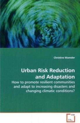Urban Risk Reduction and Adaptation: How to promote resilient communities and adapt to increasing disasters and changing climatic conditions?