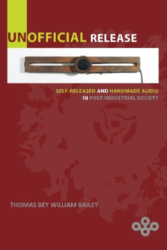 Unofficial Release: Self-Released And Handmade Audio In Post-Industrial Society por Thomas Bey William Bailey