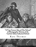 """A Very Correct Idea of Our School"": A Photographic History of the Carlisle Indian Industrial School - Kate Theimer"