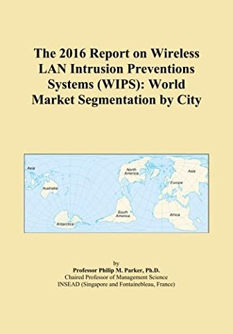 The 2016 Report on Wireless LAN Intrusion Preventions Systems (WIPS): World Market Segmentation by