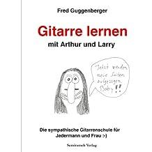 Gitarre lernen mit Arthur und Larry: Die sympathische Gitarrenschule für Jedermann und Frau :-)