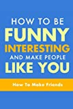 How To Be Funny, Interesting, and Make People Like You: The Fastest Way To Make Friends: Volume 1 (How To Make Friends, How To Make People Like You, How To Make Friends and Influence People)