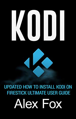 KODI: Updated How To Install Kodi On Firestick Ultimate User Guide (Streaming Devices, Ultimate Amazon Fire TV Stick User Guide) (English Edition)