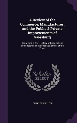 A Review of the Commerce, Manufactures, and the Public & Private Improvements of Galesburg: Containing a Brief History of Knox College and Sketches of the First Settlement of the Town