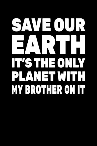 Save Our Earth It's The Only Planet With My Brother On It: Earth Day Journal Notebook